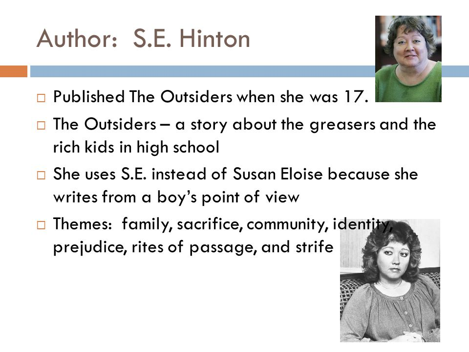 Author: S.E. Hinton Published The Outsiders when she was 17.