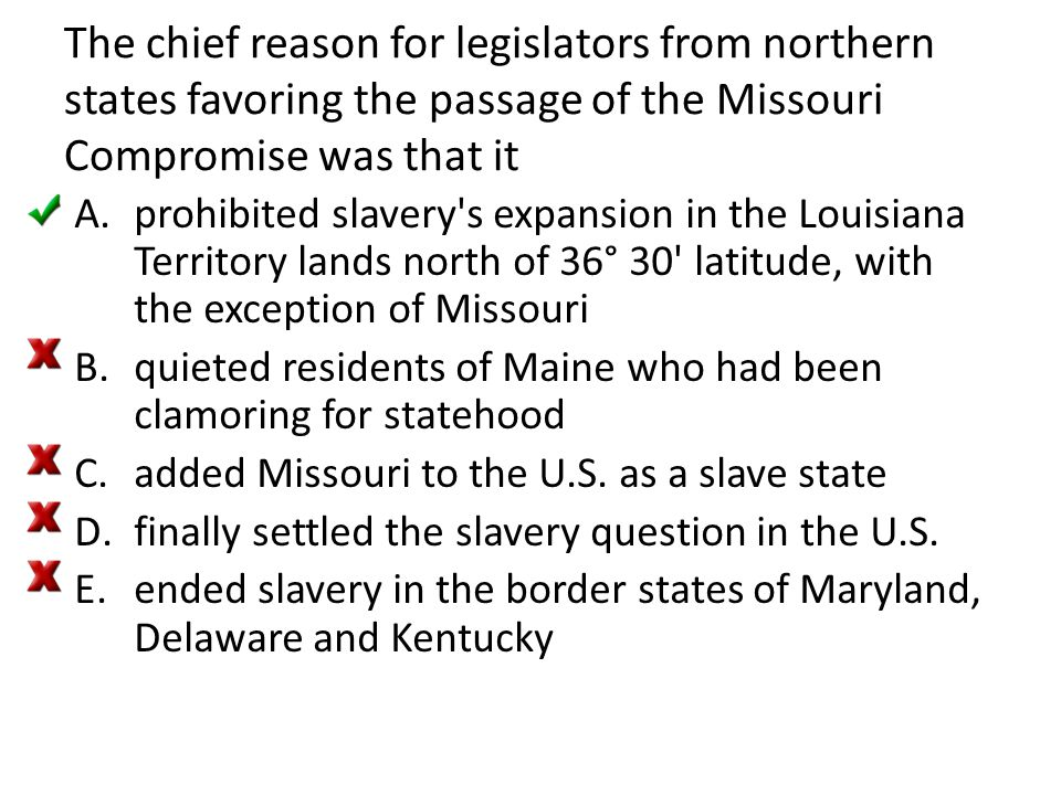 The chief reason for legislators from northern states favoring the passage of the Missouri Compromise was that it