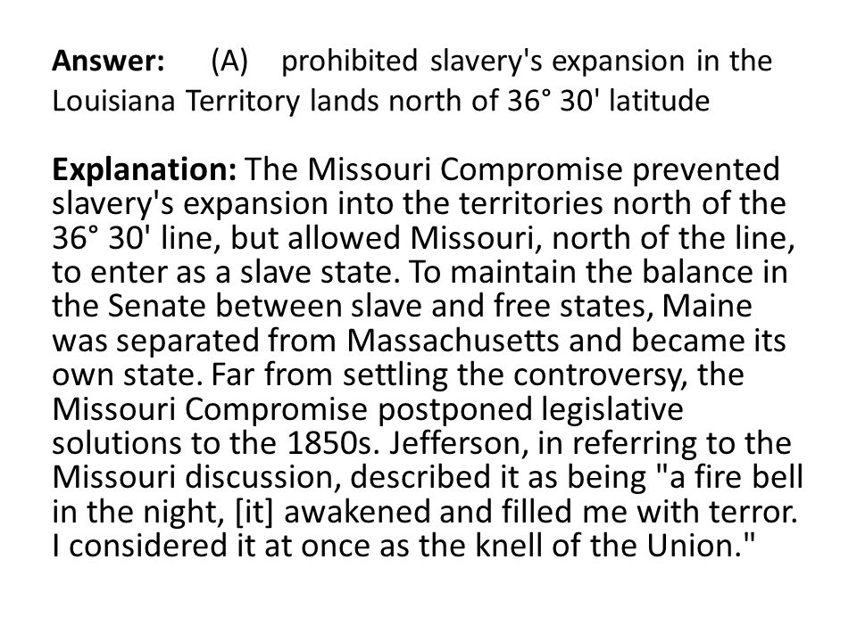 Answer: (A) prohibited slavery s expansion in the Louisiana Territory lands north of 36° 30 latitude