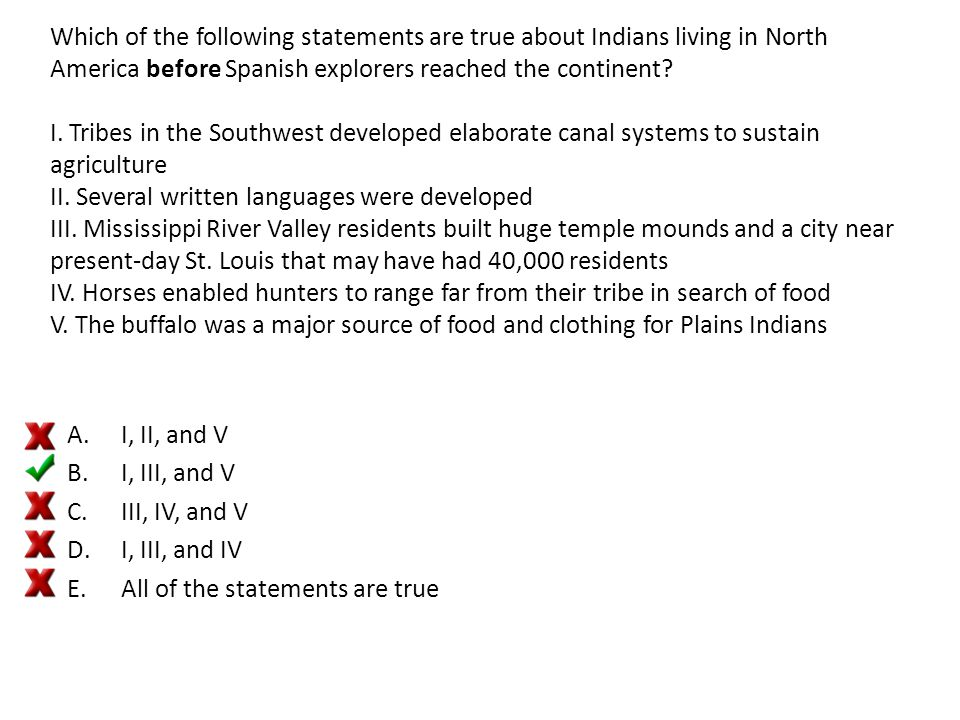Which of the following statements are true about Indians living in North America before Spanish explorers reached the continent I. Tribes in the Southwest developed elaborate canal systems to sustain agriculture II. Several written languages were developed III. Mississippi River Valley residents built huge temple mounds and a city near present-day St. Louis that may have had 40,000 residents IV. Horses enabled hunters to range far from their tribe in search of food V. The buffalo was a major source of food and clothing for Plains Indians