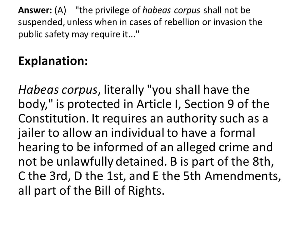 Answer: (A) the privilege of habeas corpus shall not be suspended, unless when in cases of rebellion or invasion the public safety may require it...