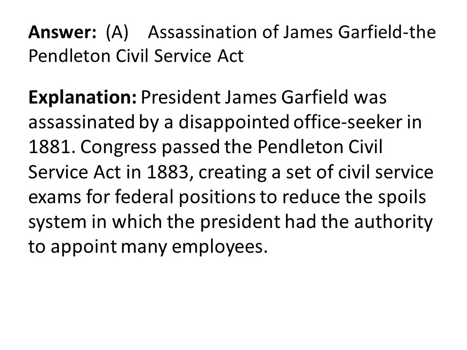 Answer: (A) Assassination of James Garfield-the Pendleton Civil Service Act