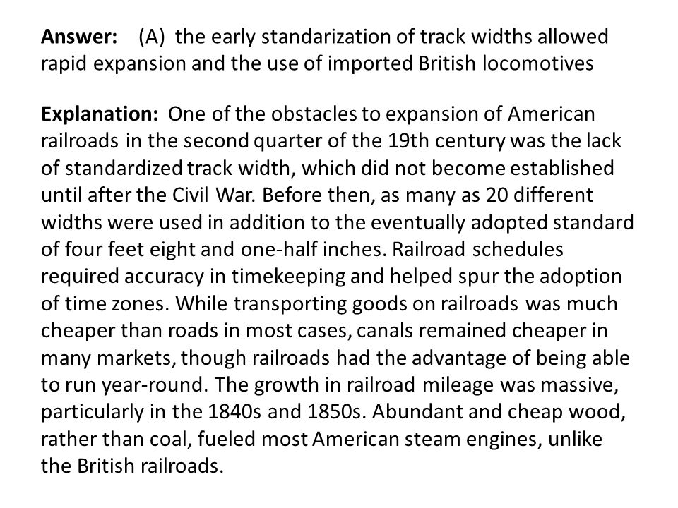 Answer: (A) the early standarization of track widths allowed rapid expansion and the use of imported British locomotives