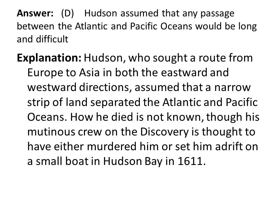 Answer: (D) Hudson assumed that any passage between the Atlantic and Pacific Oceans would be long and difficult