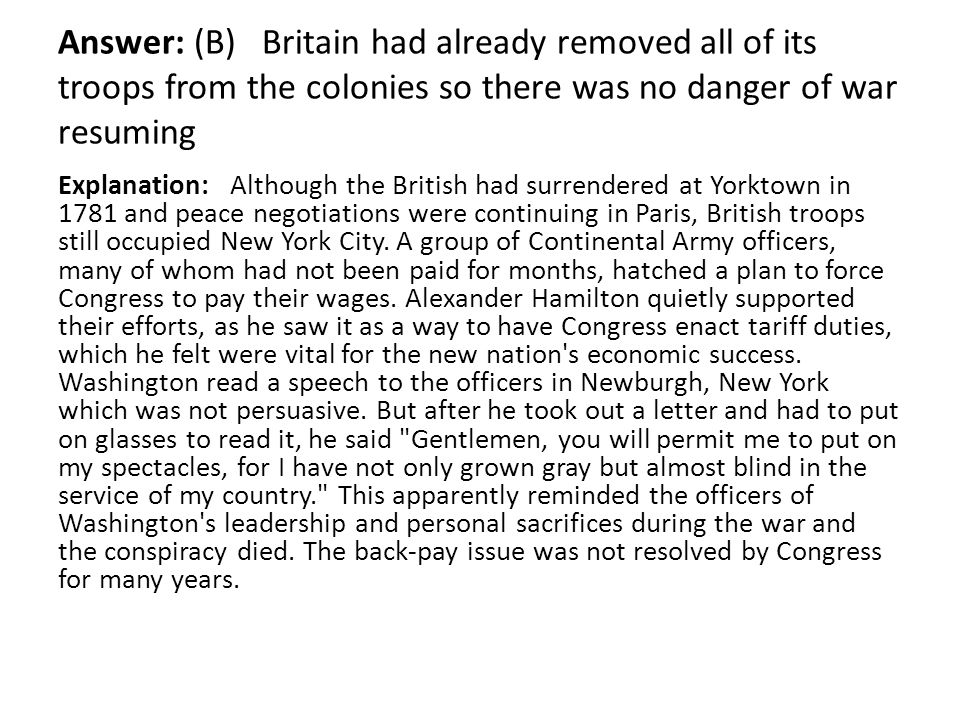 Answer: (B) Britain had already removed all of its troops from the colonies so there was no danger of war resuming