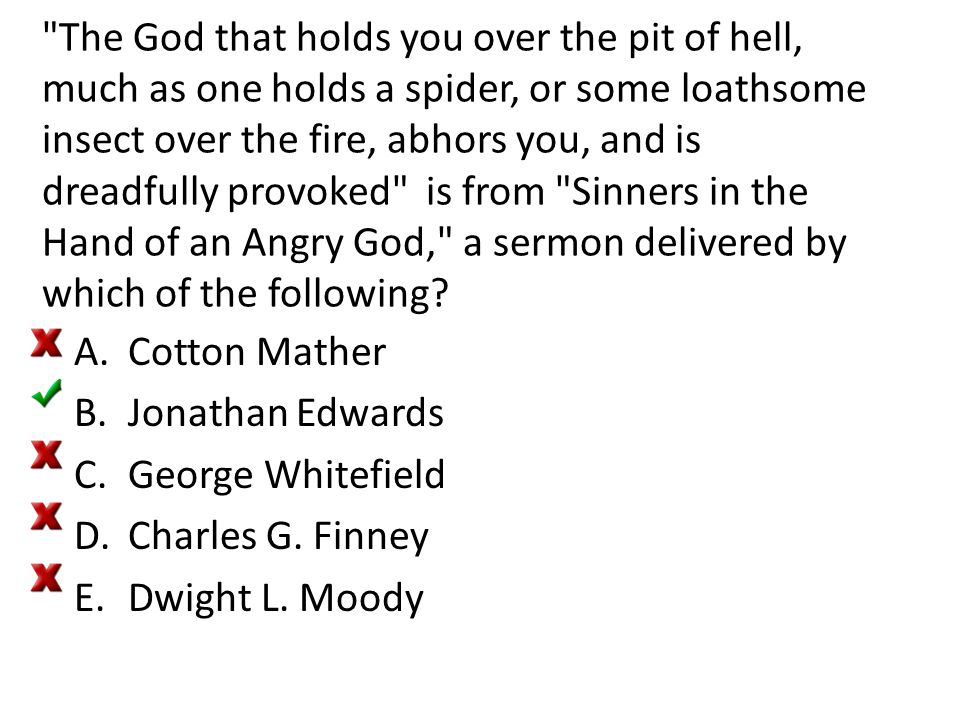 The God that holds you over the pit of hell, much as one holds a spider, or some loathsome insect over the fire, abhors you, and is dreadfully provoked is from Sinners in the Hand of an Angry God, a sermon delivered by which of the following