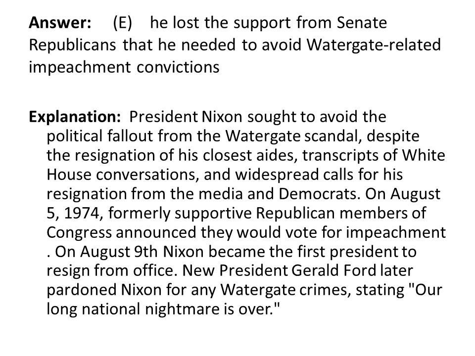 Answer: (E) he lost the support from Senate Republicans that he needed to avoid Watergate-related impeachment convictions