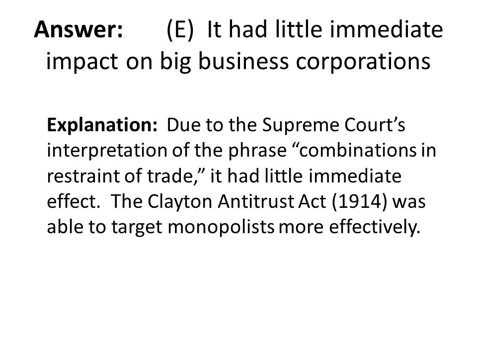 Answer: (E) It had little immediate impact on big business corporations
