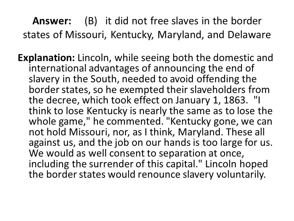 Answer: (B) it did not free slaves in the border states of Missouri, Kentucky, Maryland, and Delaware