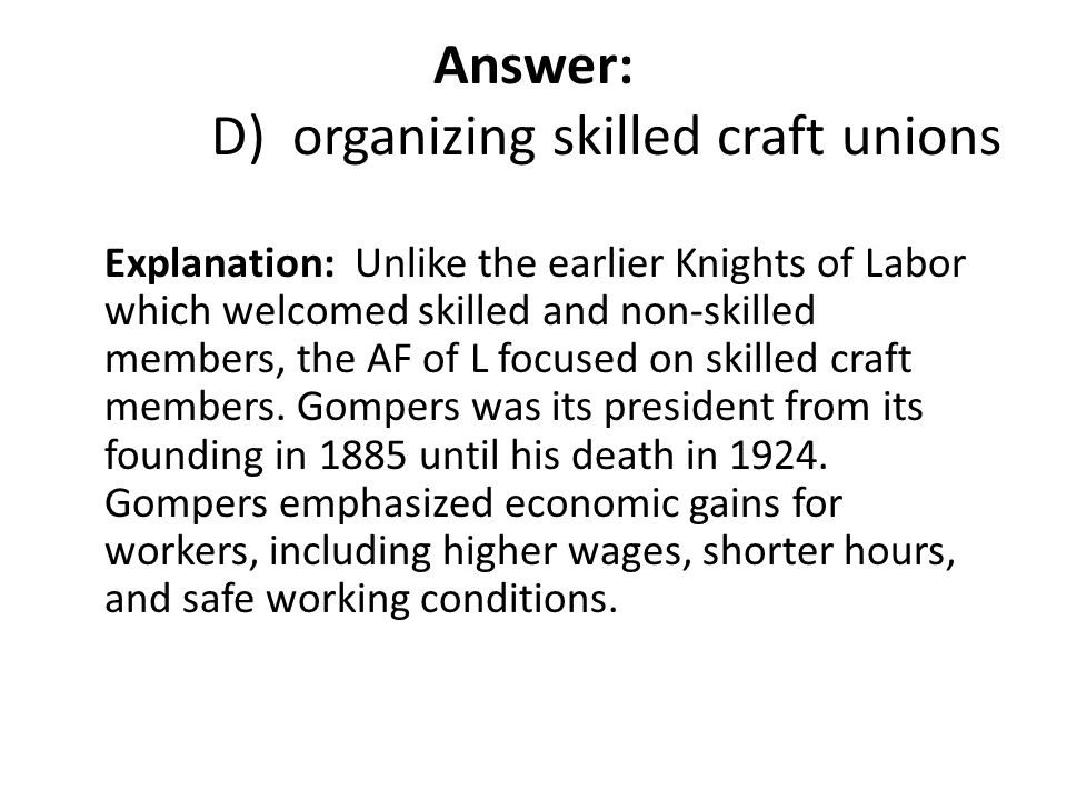 Answer: D) organizing skilled craft unions