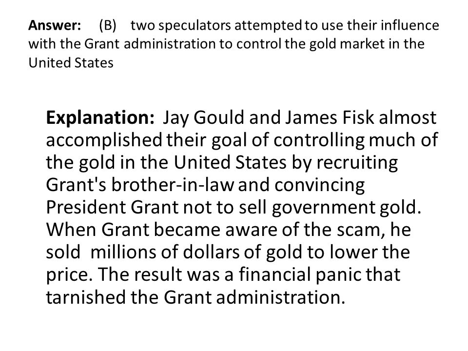 Answer: (B) two speculators attempted to use their influence with the Grant administration to control the gold market in the United States