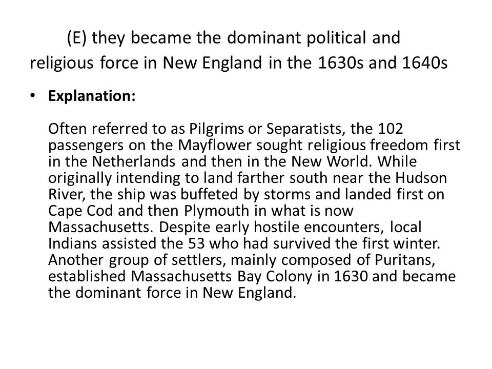 (E) they became the dominant political and religious force in New England in the 1630s and 1640s