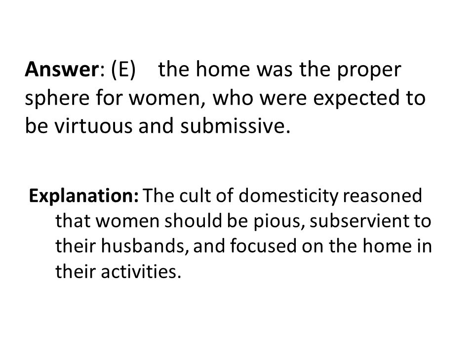 Answer: (E) the home was the proper sphere for women, who were expected to be virtuous and submissive.
