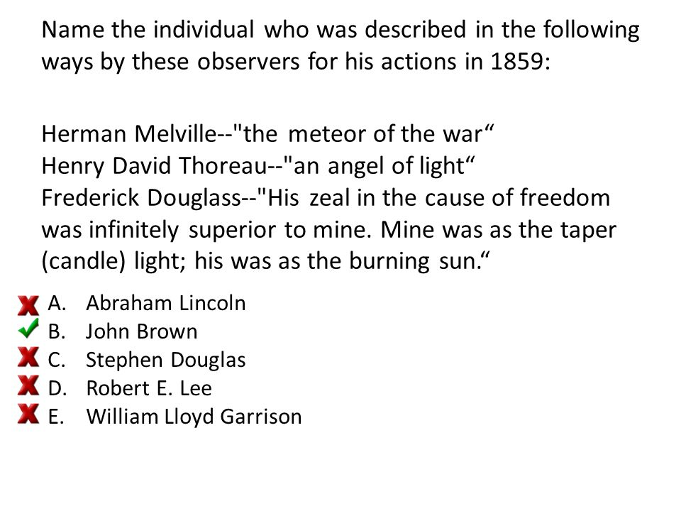 Name the individual who was described in the following ways by these observers for his actions in 1859: Herman Melville-- the meteor of the war Henry David Thoreau-- an angel of light Frederick Douglass-- His zeal in the cause of freedom was infinitely superior to mine. Mine was as the taper (candle) light; his was as the burning sun.