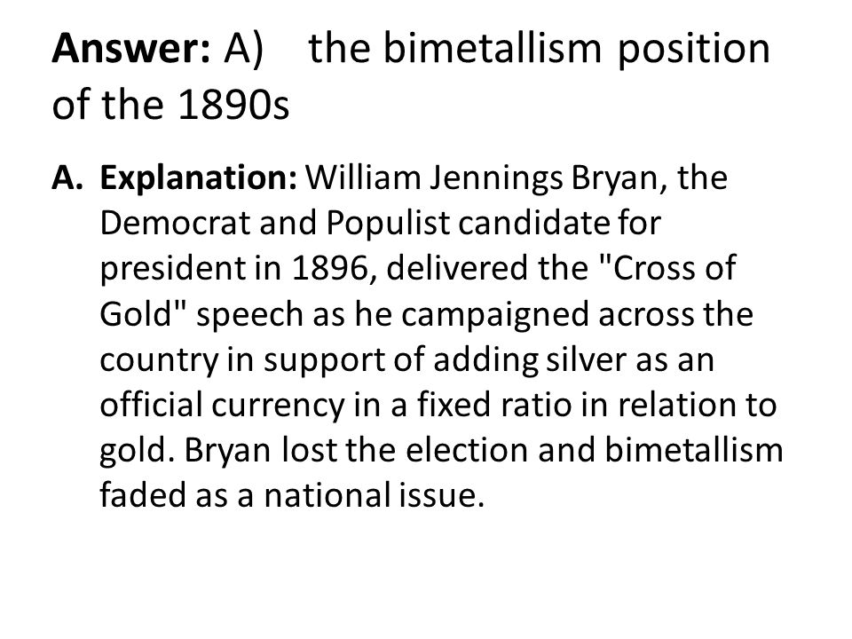 Answer: A) the bimetallism position of the 1890s