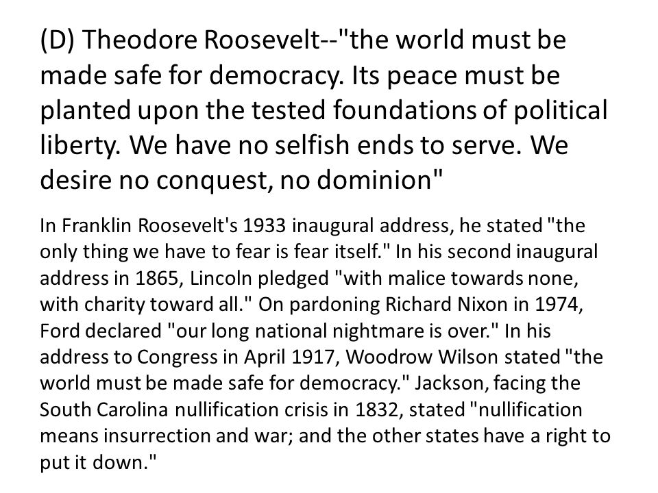 Answer: (D) Theodore Roosevelt-- the world must be made safe for democracy. Its peace must be planted upon the tested foundations of political liberty. We have no selfish ends to serve. We desire no conquest, no dominion