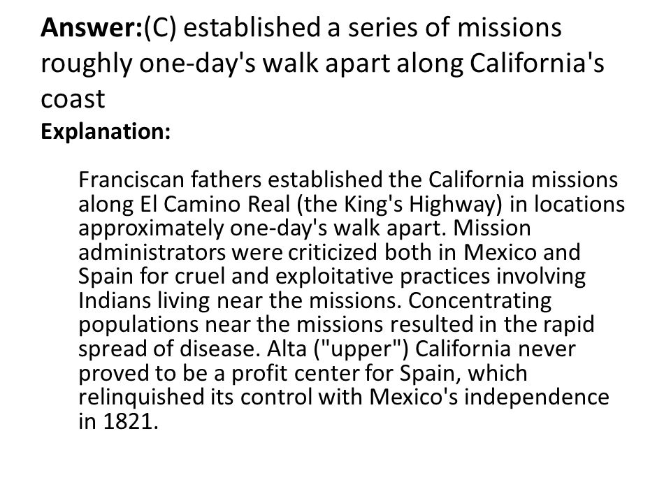 Answer:(C) established a series of missions roughly one-day s walk apart along California s coast