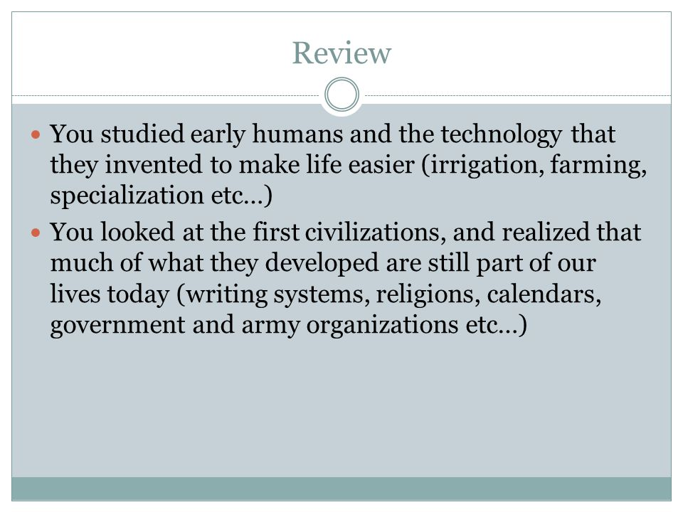 Review You studied early humans and the technology that they invented to make life easier (irrigation, farming, specialization etc…)