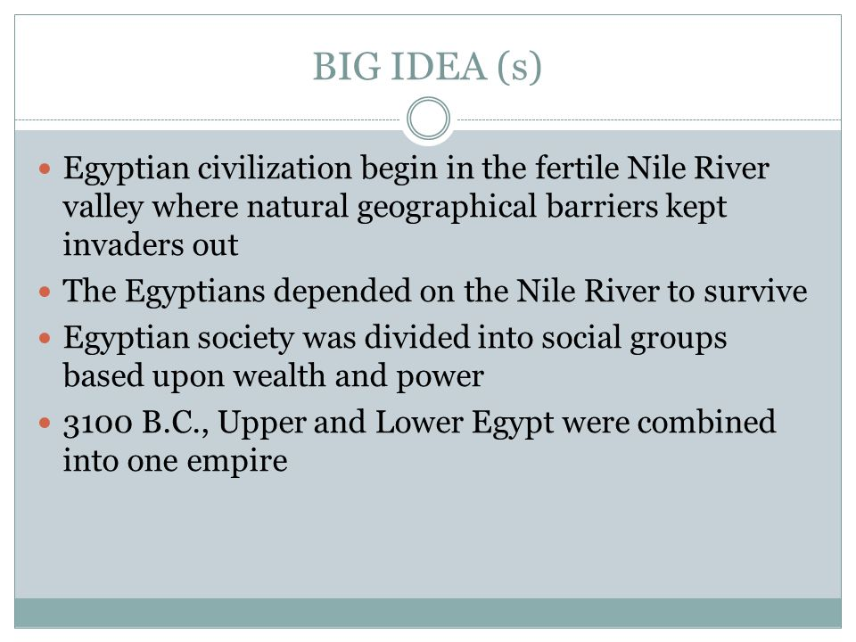BIG IDEA (s) Egyptian civilization begin in the fertile Nile River valley where natural geographical barriers kept invaders out.