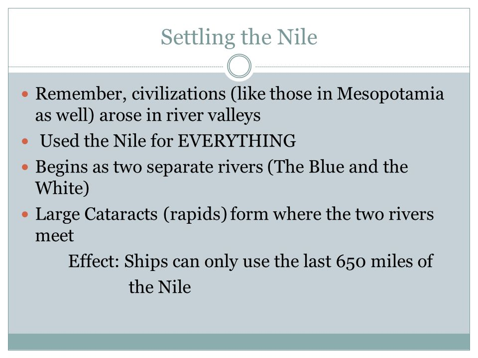 Settling the Nile Remember, civilizations (like those in Mesopotamia as well) arose in river valleys.