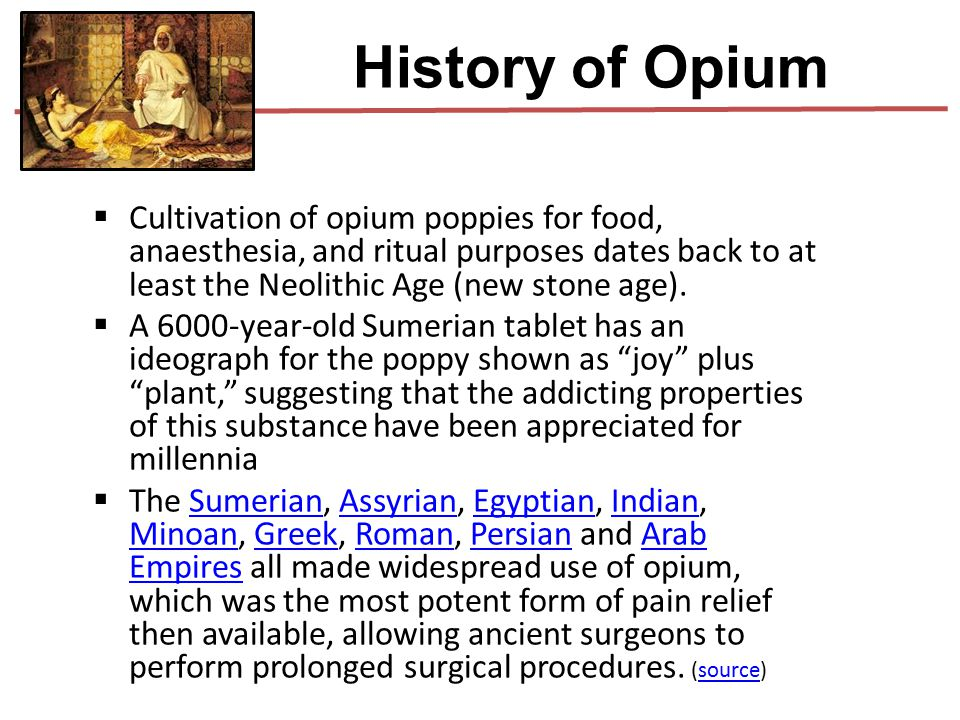 History of Opium Cultivation of opium poppies for food, anaesthesia, and ritual purposes dates back to at least the Neolithic Age (new stone age).