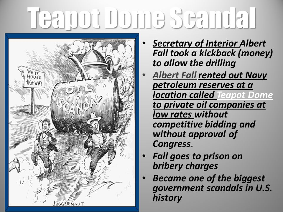 Teapot Dome Scandal Secretary of Interior Albert Fall took a kickback (money) to allow the drilling.