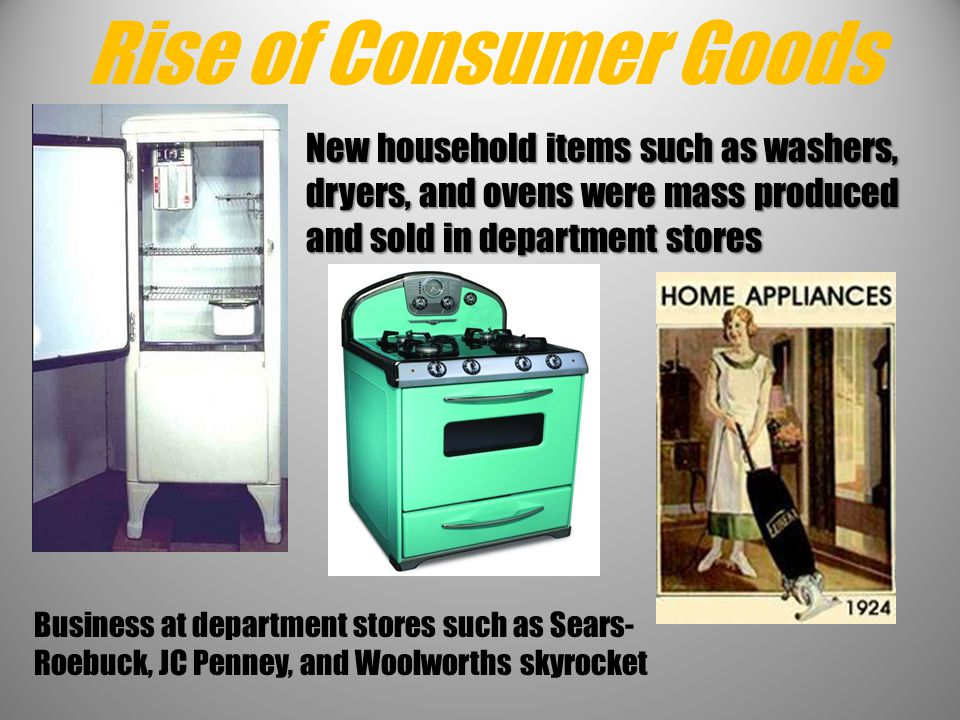 Rise of Consumer Goods New household items such as washers, dryers, and ovens were mass produced and sold in department stores.