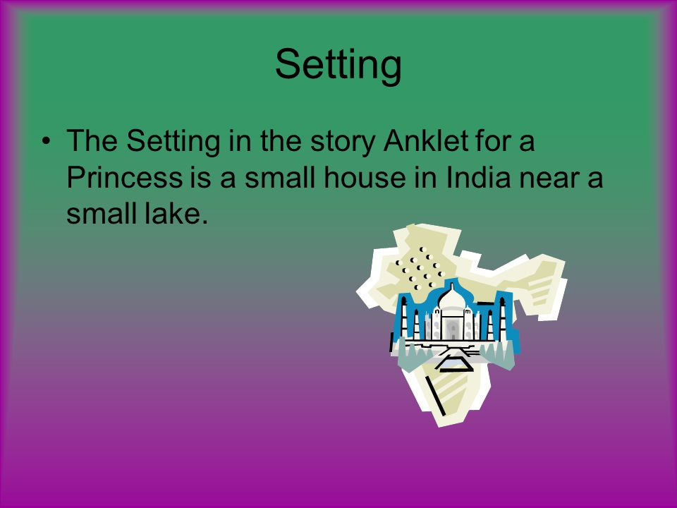 Setting The Setting in the story Anklet for a Princess is a small house in India near a small lake.