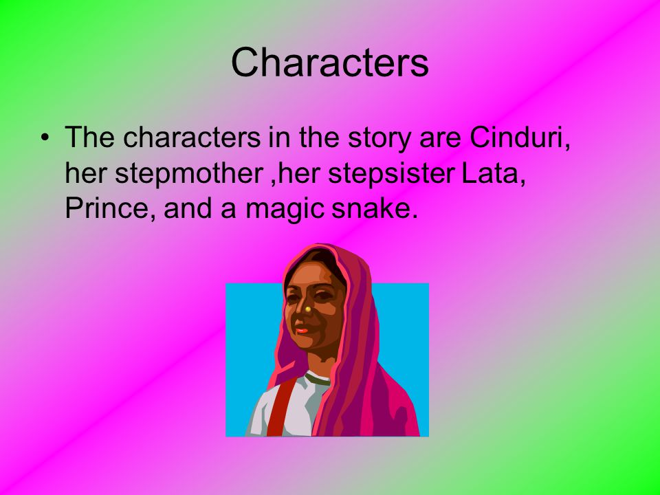 Characters The characters in the story are Cinduri, her stepmother ,her stepsister Lata, Prince, and a magic snake.