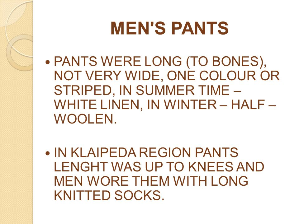 MEN S PANTS PANTS WERE LONG (TO BONES), NOT VERY WIDE, ONE COLOUR OR STRIPED, IN SUMMER TIME – WHITE LINEN, IN WINTER – HALF – WOOLEN.
