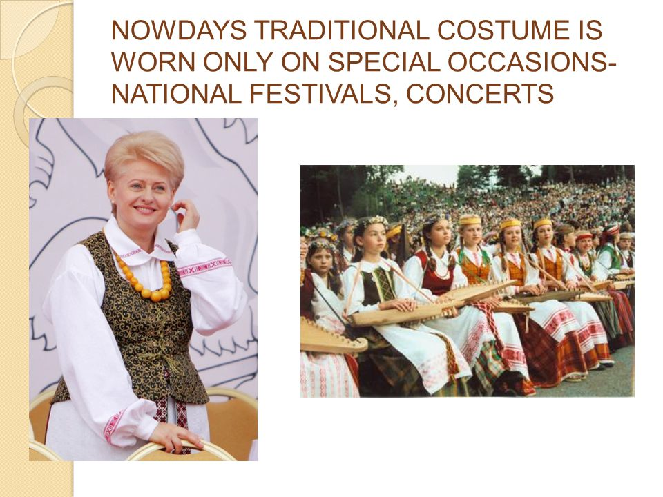 NOWDAYS TRADITIONAL COSTUME IS WORN ONLY ON SPECIAL OCCASIONS- NATIONAL FESTIVALS, CONCERTS