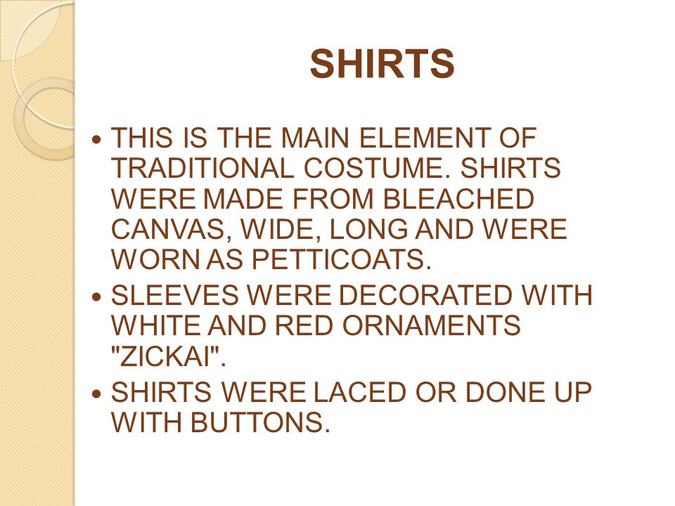SHIRTS THIS IS THE MAIN ELEMENT OF TRADITIONAL COSTUME. SHIRTS WERE MADE FROM BLEACHED CANVAS, WIDE, LONG AND WERE WORN AS PETTICOATS.