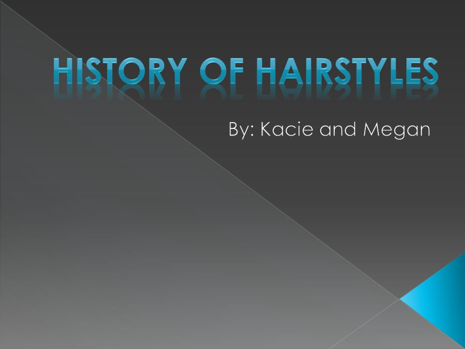 History of hairstyles By: Kacie and Megan