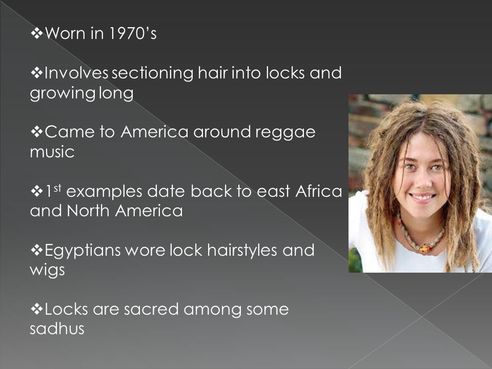 Worn in 1970's Involves sectioning hair into locks and growing long. Came to America around reggae music.