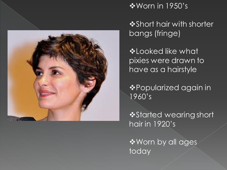 Worn in 1950's Short hair with shorter bangs (fringe) Looked like what pixies were drawn to have as a hairstyle.