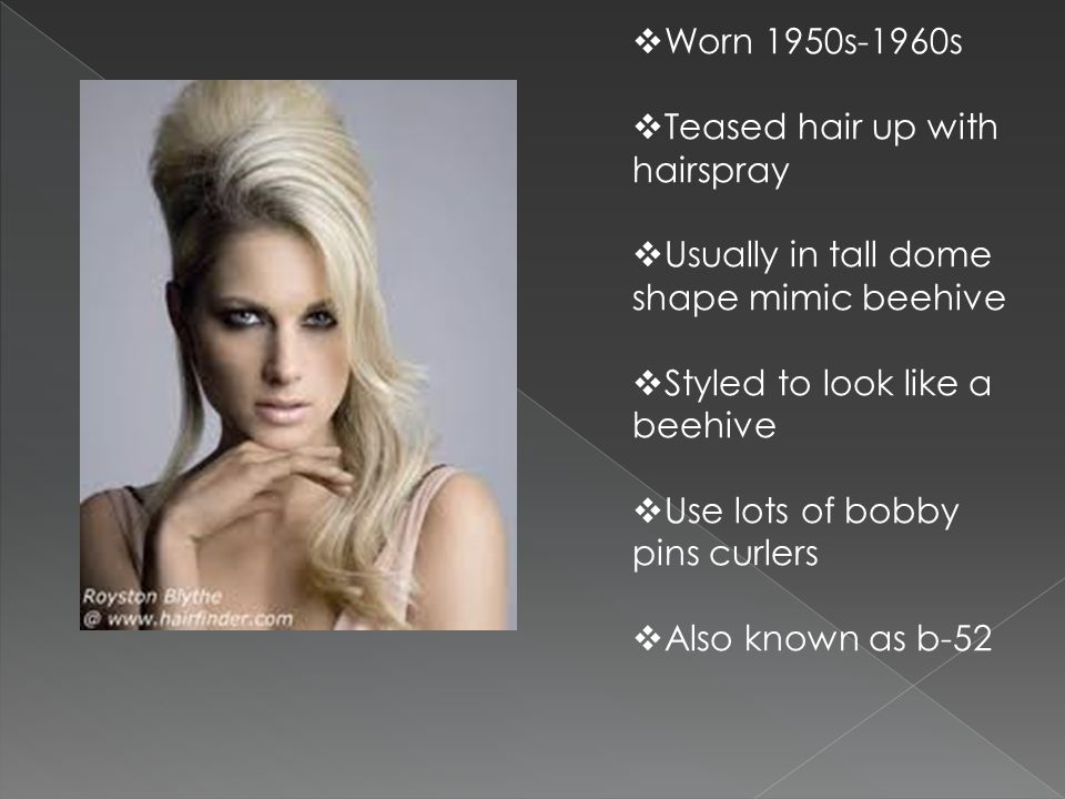 Worn 1950s-1960s Teased hair up with hairspray. Usually in tall dome shape mimic beehive. Styled to look like a beehive.