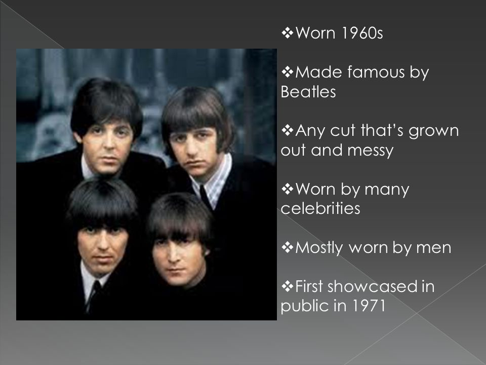 Worn 1960s Made famous by Beatles. Any cut that's grown out and messy. Worn by many celebrities. Mostly worn by men.
