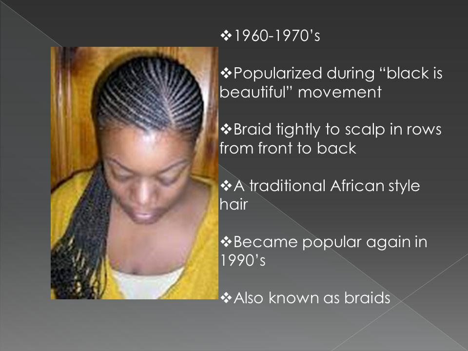 1960-1970's Popularized during black is beautiful movement. Braid tightly to scalp in rows from front to back.