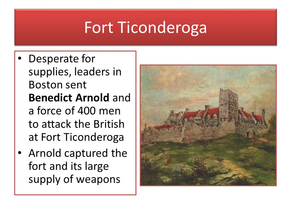 Fort Ticonderoga Desperate for supplies, leaders in Boston sent Benedict Arnold and a force of 400 men to attack the British at Fort Ticonderoga.