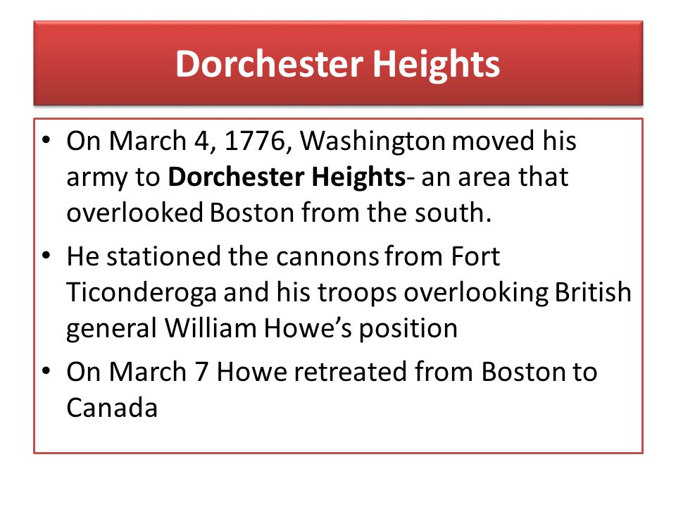 Dorchester Heights On March 4, 1776, Washington moved his army to Dorchester Heights- an area that overlooked Boston from the south.