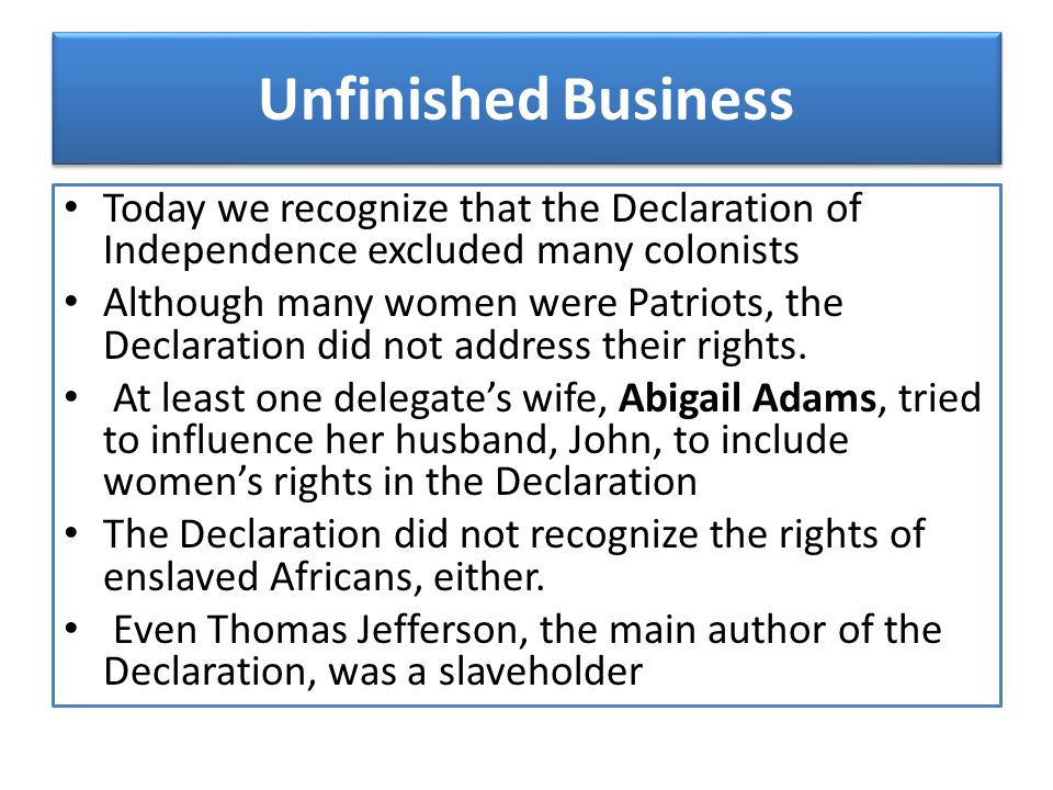 Unfinished Business Today we recognize that the Declaration of Independence excluded many colonists.