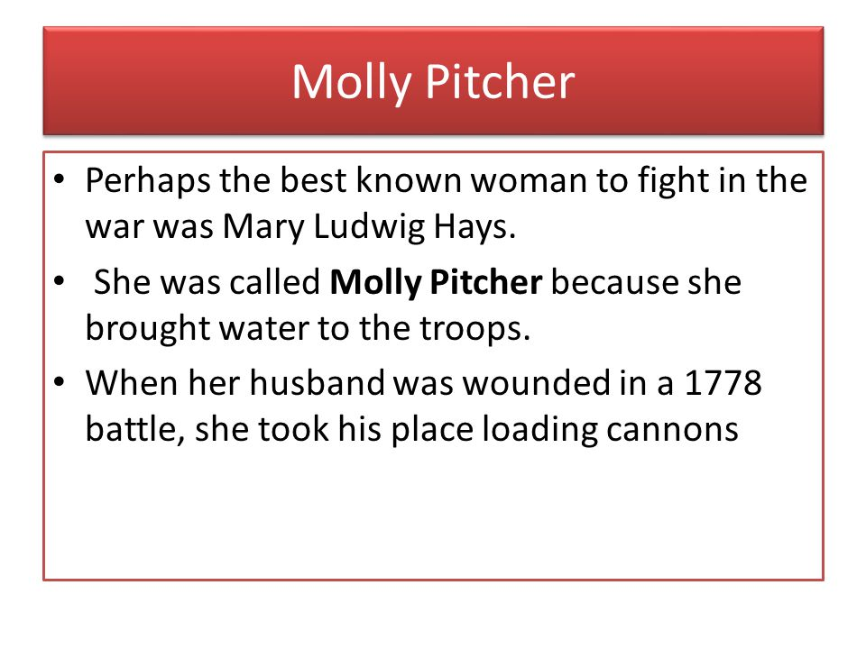 Molly Pitcher Perhaps the best known woman to fight in the war was Mary Ludwig Hays.