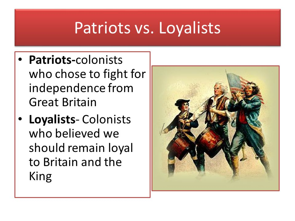 Patriots vs. Loyalists Patriots-colonists who chose to fight for independence from Great Britain.