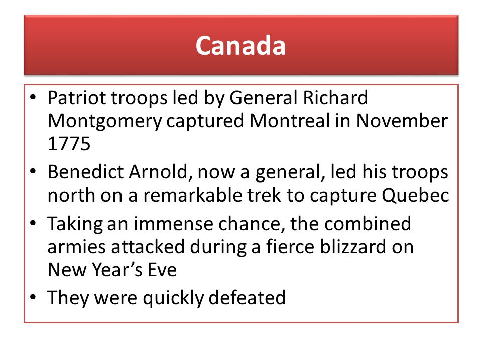 Canada Patriot troops led by General Richard Montgomery captured Montreal in November 1775.