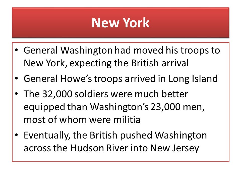 New York General Washington had moved his troops to New York, expecting the British arrival. General Howe's troops arrived in Long Island.