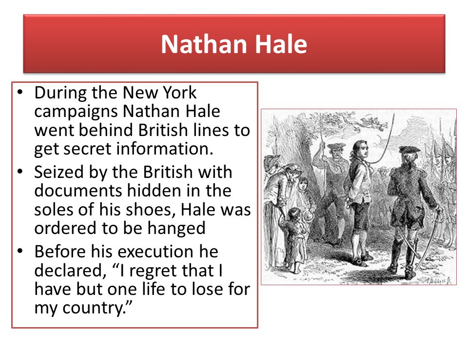 Nathan Hale During the New York campaigns Nathan Hale went behind British lines to get secret information.