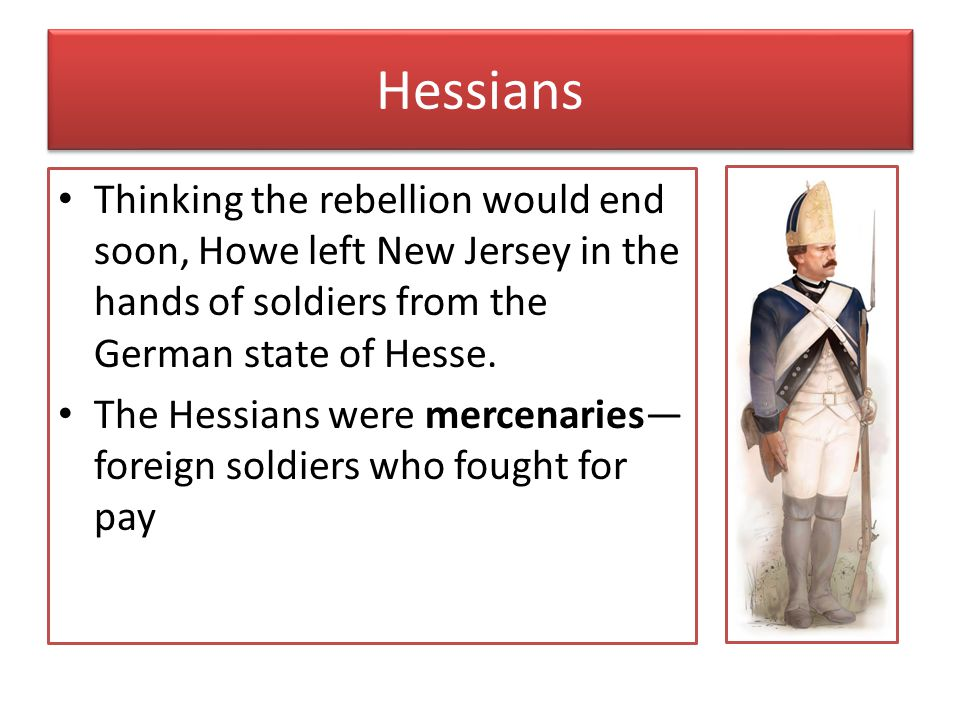 Hessians Thinking the rebellion would end soon, Howe left New Jersey in the hands of soldiers from the German state of Hesse.