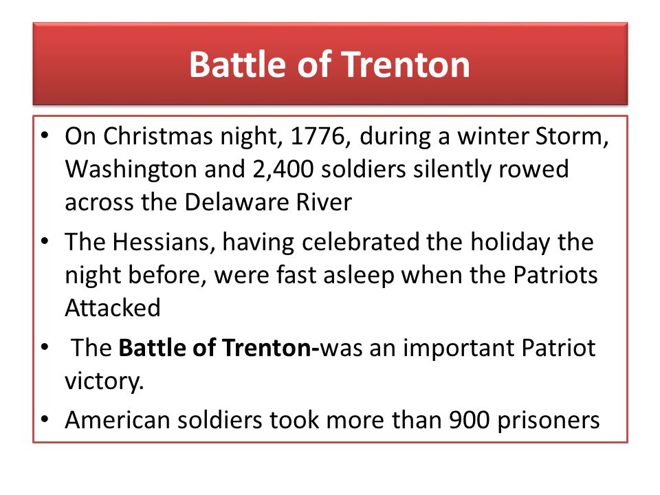 Battle of Trenton On Christmas night, 1776, during a winter Storm, Washington and 2,400 soldiers silently rowed across the Delaware River.