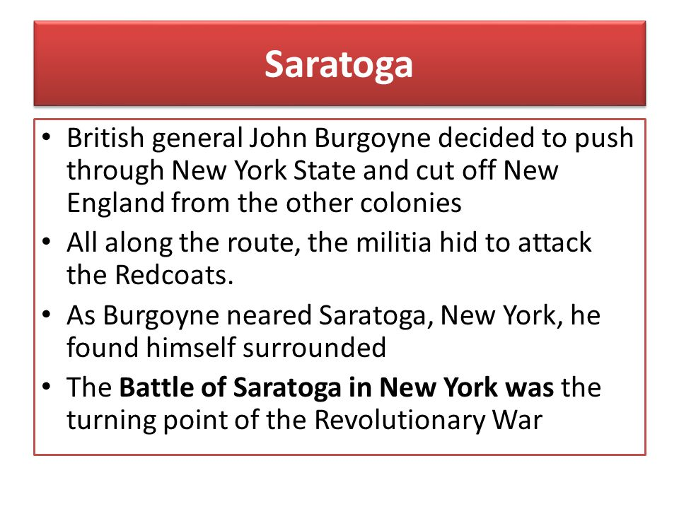 Saratoga British general John Burgoyne decided to push through New York State and cut off New England from the other colonies.