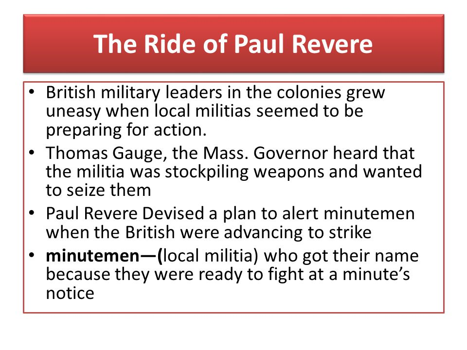 The Ride of Paul Revere British military leaders in the colonies grew uneasy when local militias seemed to be preparing for action.